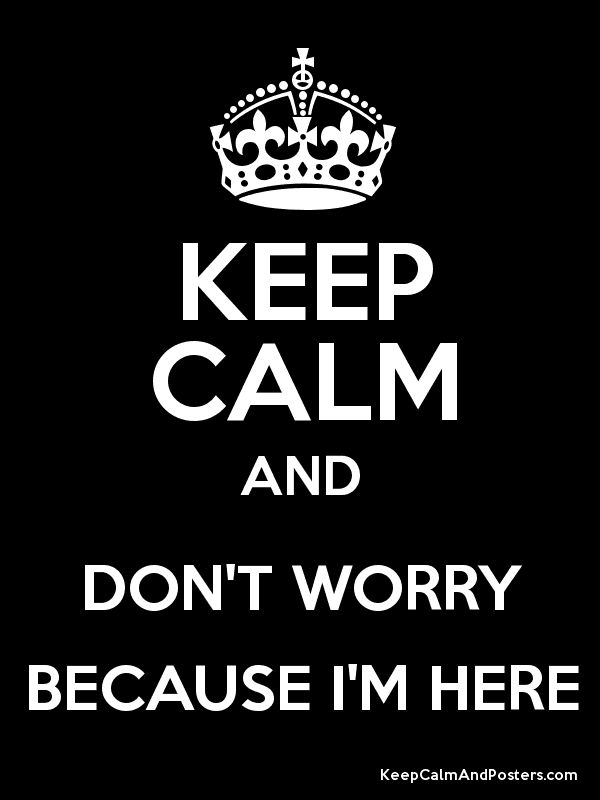 KEEP CALM AND DON'T WORRY BECAUSE I'M HERE Poster
