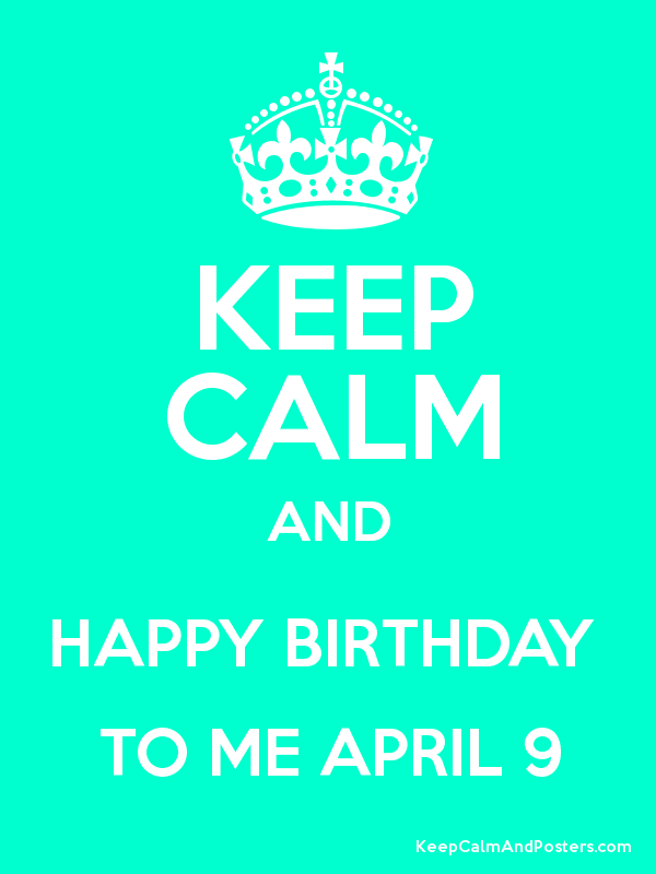 KEEP CALM AND HAPPY BIRTHDAY TO ME APRIL 9