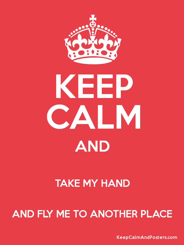 Keep calm and take my hand and fly me to another place poster