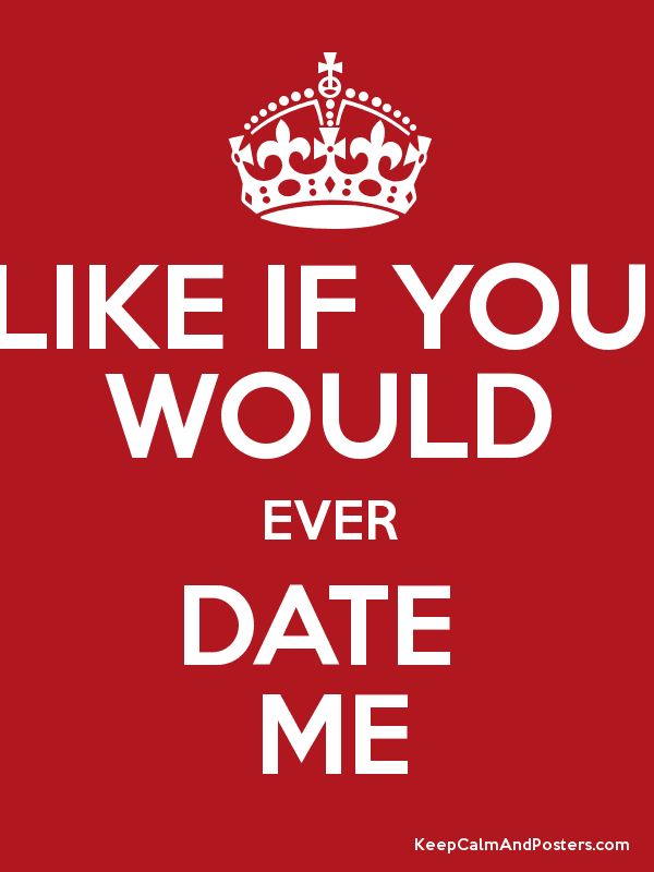 Like if you would date me