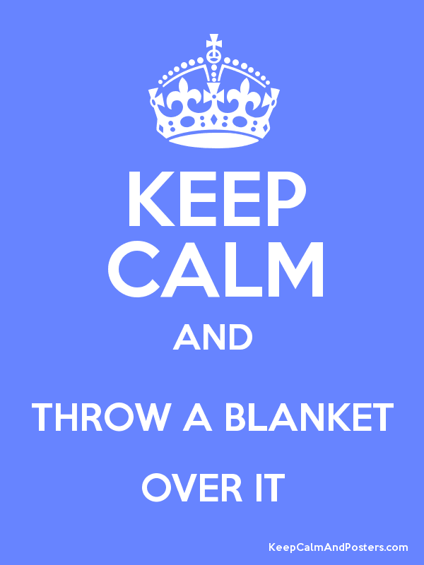 KEEP CALM AND THROW A BLANKET OVER IT Keep Calm And Posters Custom Keep Calm And Throw A Blanket On It