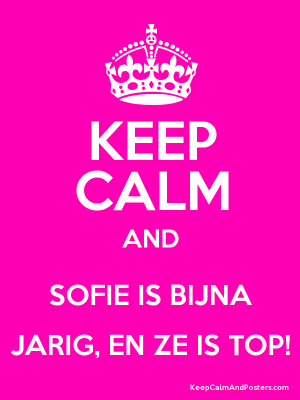 sofie is jarig KEEP CALM AND SOFIE IS BIJNA JARIG, EN ZE IS TOP!   Keep Calm and  sofie is jarig