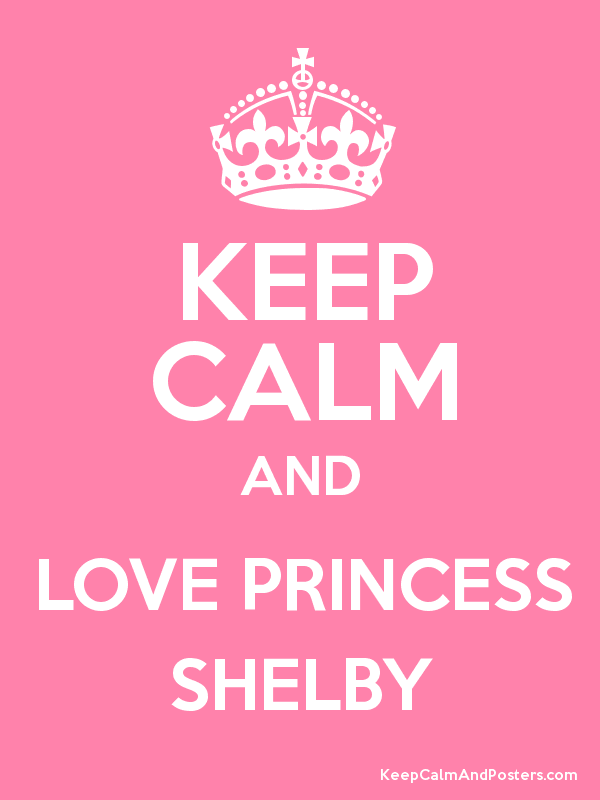 Keep Calm And Love Princess Shelby Keep Calm And Posters Generator