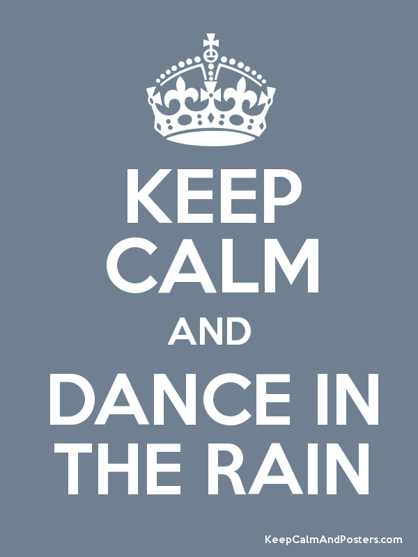 KEEP CALM AND DANCE IN THE RAIN - 11.6KB