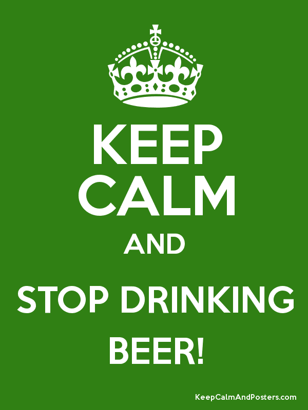 KEEP CALM AND STOP DRINKING BEER! - Keep Calm and Posters