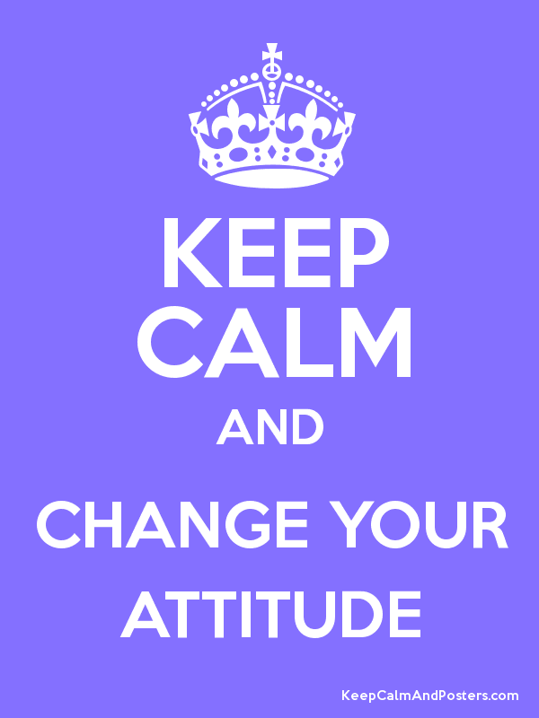 KEEP CALM AND CHANGE YOUR ATTITUDE - Keep Calm and Posters ...