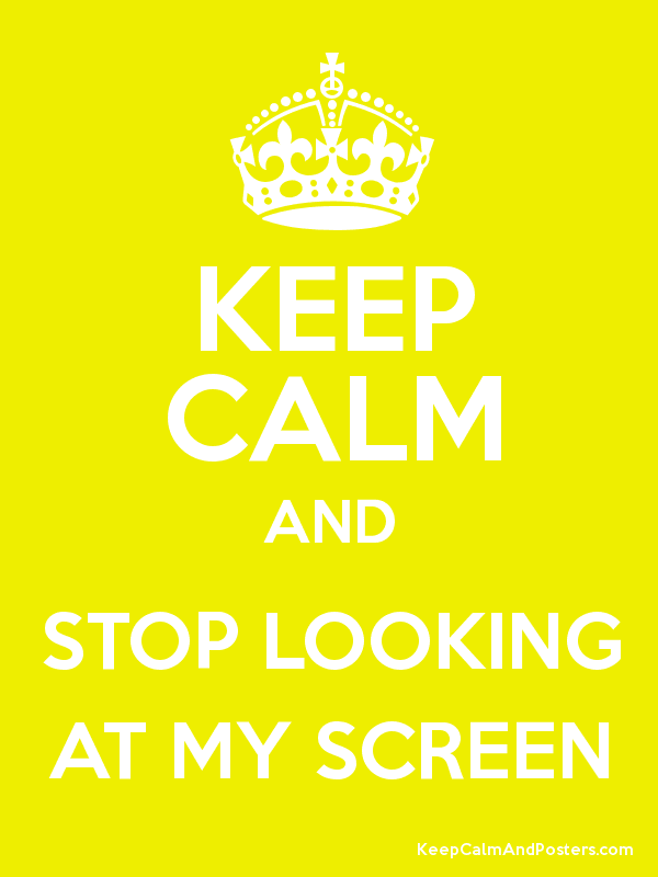 Keep Calm And Stop Looking At My Screen Keep Calm And Posters Generator Maker For Free Keepcalmandposters Com