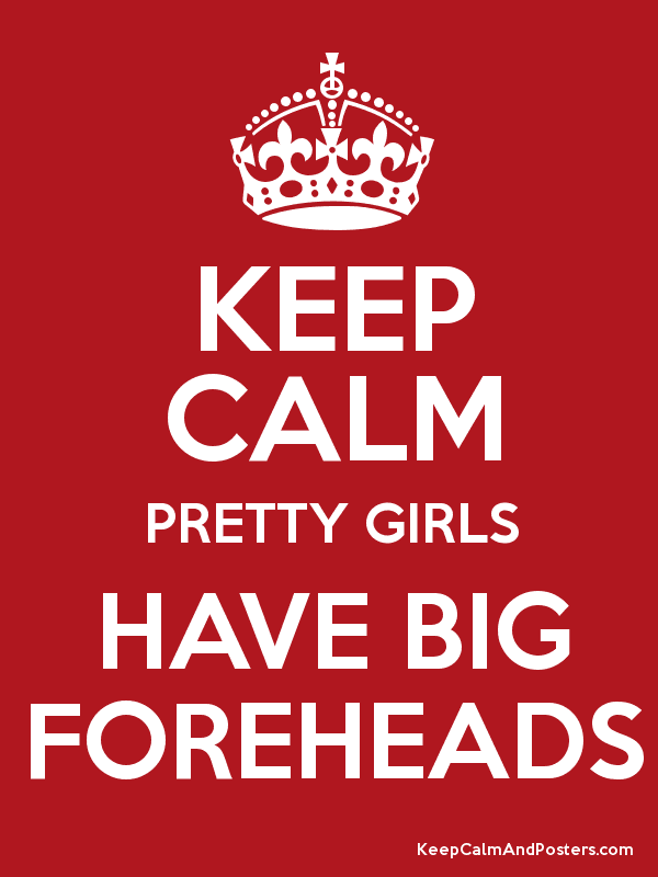 Keep Calm Pretty Girls Have Big Foreheads Keep Calm And Posters
