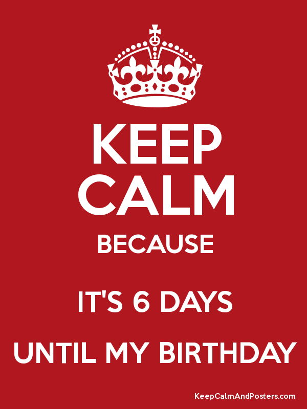 Keep Calm Because It S 6 Days Until My Birthday Keep Calm And Posters Generator Maker For Free Keepcalmandposters Com