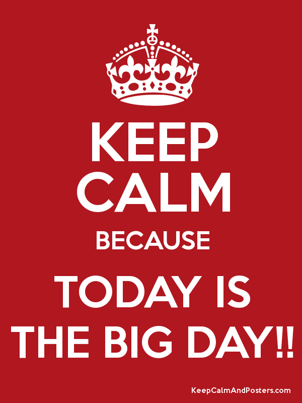 KEEP CALM BECAUSE TODAY IS THE BIG DAY!! Poster