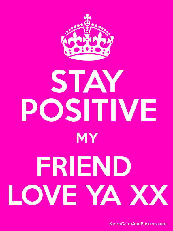 STAY POSITIVE MY FRIEND LOVE YA XX - Keep Calm and Posters Generator