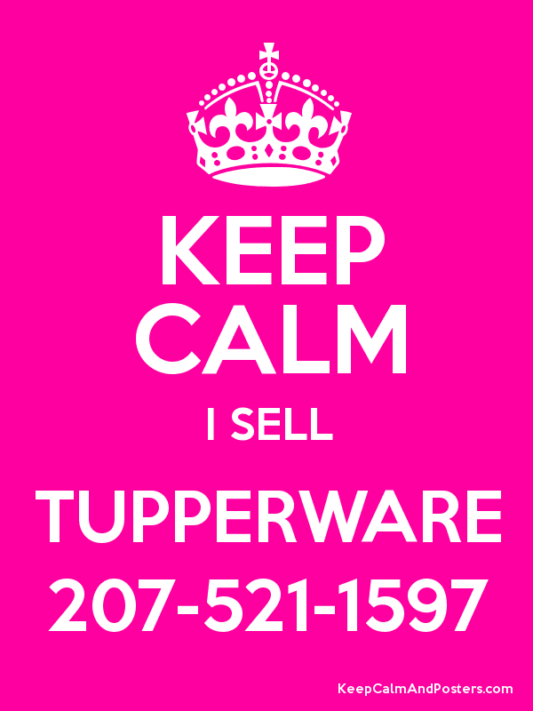 1c517d3c9 KEEP CALM I SELL TUPPERWARE 207-521-1597 - Keep Calm and Posters ...