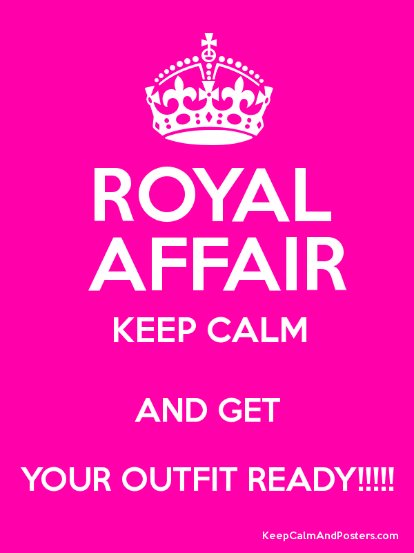 ROYAL AFFAIR KEEP CALM AND GET YOUR OUTFIT READY!!!!! - Keep
