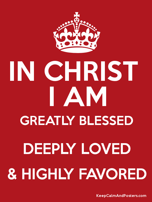 I Am Greatly Blessed Highly Favored And Deeply Loved IN CHRIST I AM GREATLY...