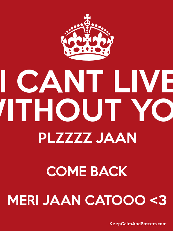 I CANT LIVE WITHOUT YOU PLZZZZ JAAN COME BACK MERI JAAN