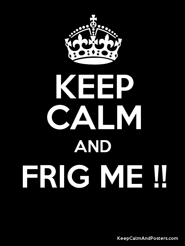 KEEP CALM AND FRIG ME !!  Poster