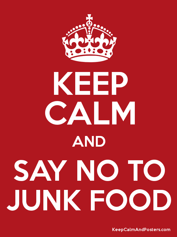 KEEP CALM AND SAY NO TO JUNK FOOD - Keep Calm and Posters ...