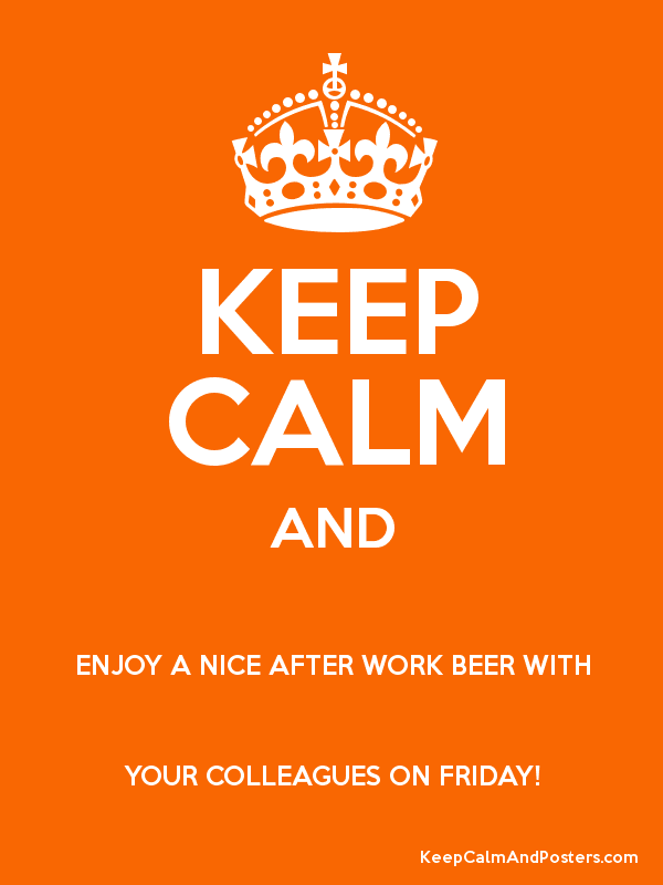 Keep calm and enjoy a nice after work beer with your colleagues on