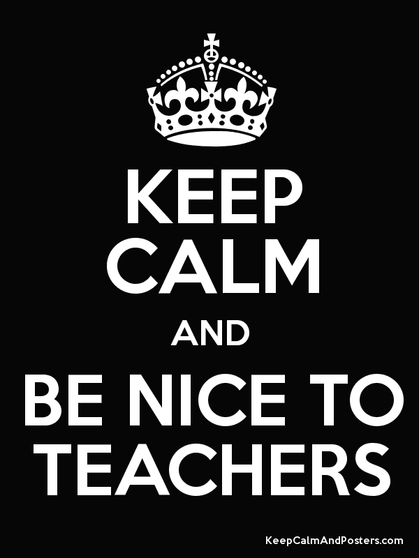 KEEP CALM AND BE NICE TO TEACHERS - Keep Calm and Posters ...
