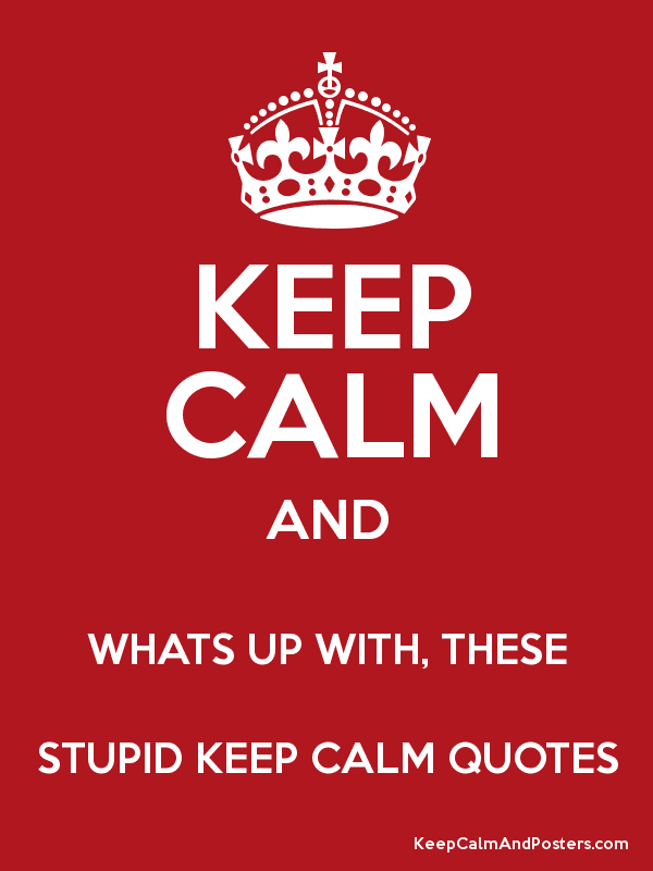 KEEP CALM AND WHATS UP WITH THESE STUPID KEEP CALM QUOTES Keep Mesmerizing Keep Calm Quotes