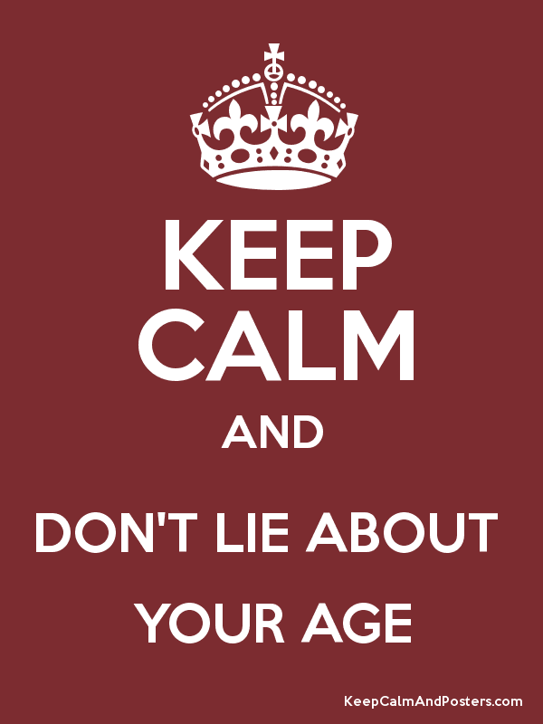 keep calm and don t lie about your age keep calm and
