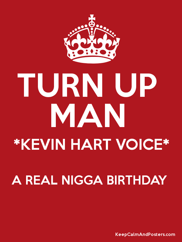 TURN UP MAN *KEVIN HART VOICE* A REAL NIGGA BIRTHDAY - Keep Calm and