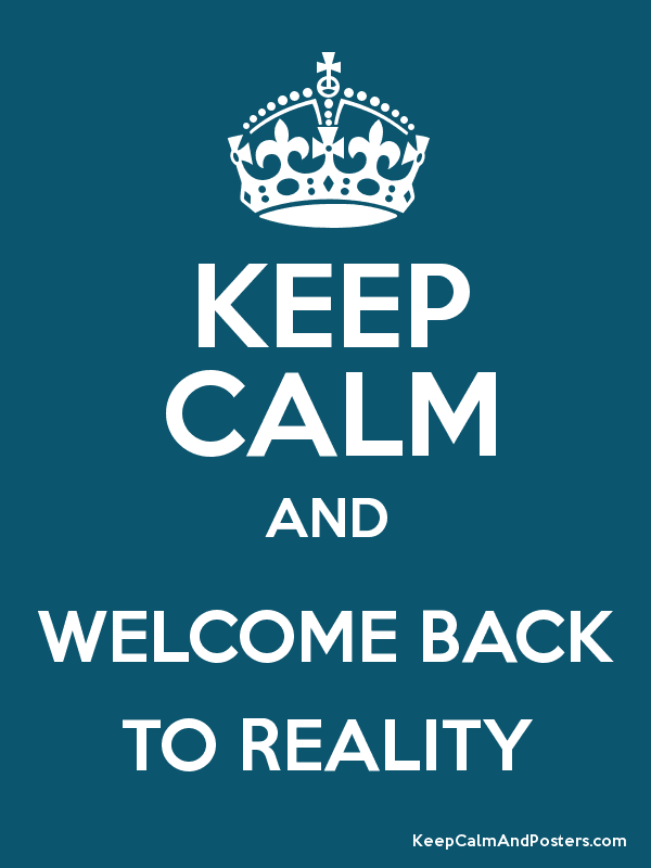 Keep Calm And Welcome Back To Reality Keep Calm And