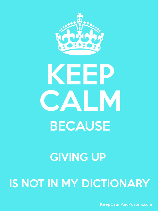 KEEP CALM BECAUSE GIVING UP IS NOT IN MY DICTIONARY - Keep