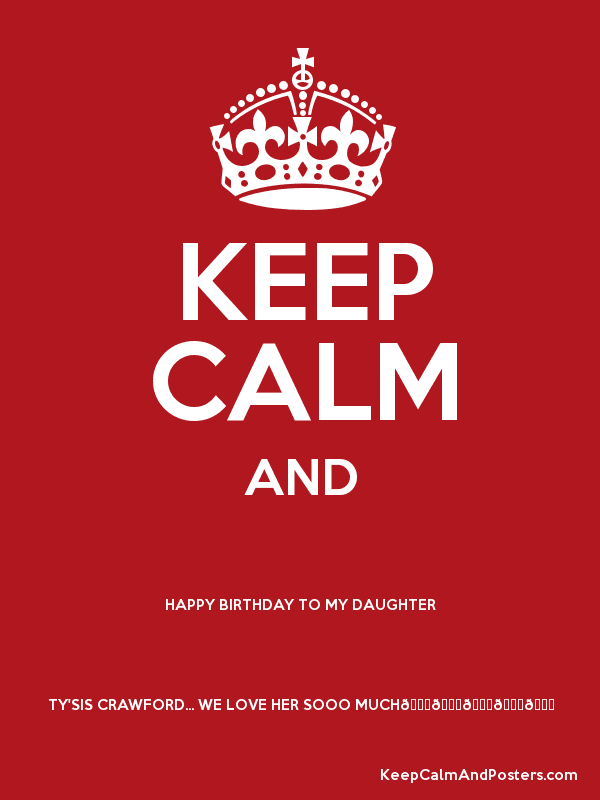 KEEP CALM AND HAPPY BIRTHDAY TO MY DAUGHTER TY'SIS CRAWFORD... WE LOVE HER SOOO MUCH🎂🎉🎊🎈💝 Poster