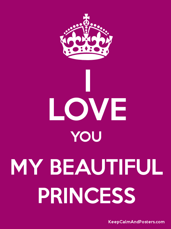 I LOVE YOU MY BEAUTIFUL PRINCESS - Keep Calm and Posters ...