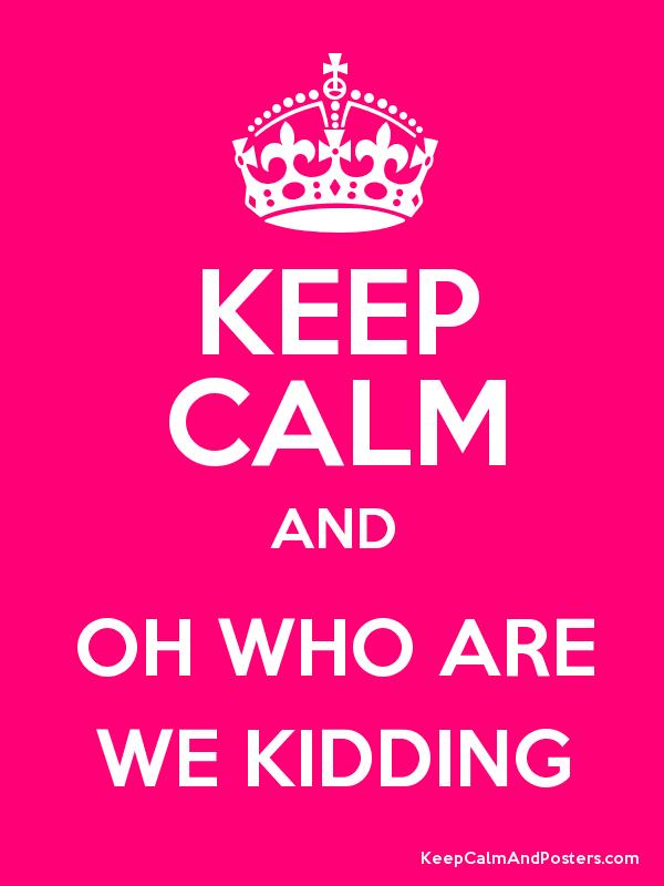 5495fa032 KEEP CALM AND OH WHO ARE WE KIDDING - Keep Calm and Posters ...