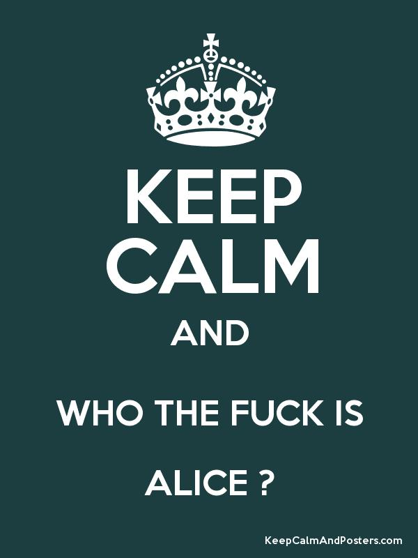 How the fuck is alice