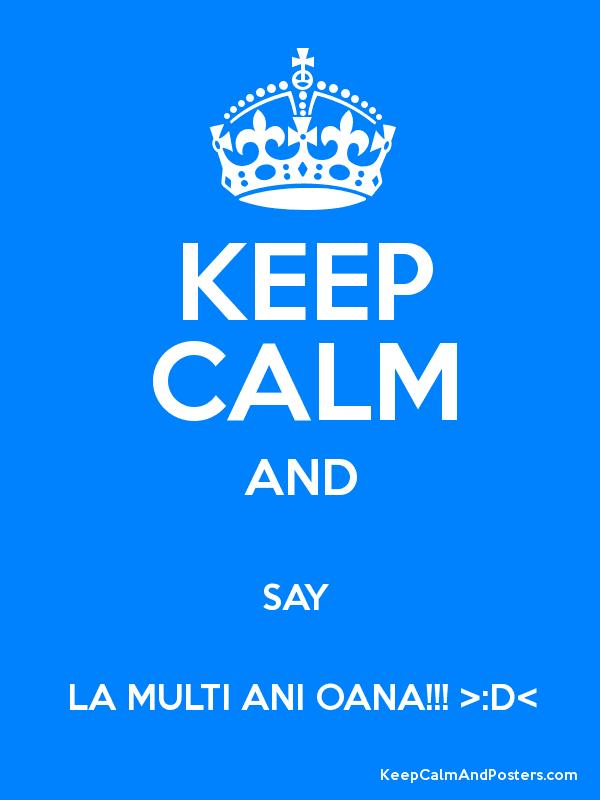 KEEP CALM AND SAY  LA MULTI ANI OANA!!! >:D< Poster
