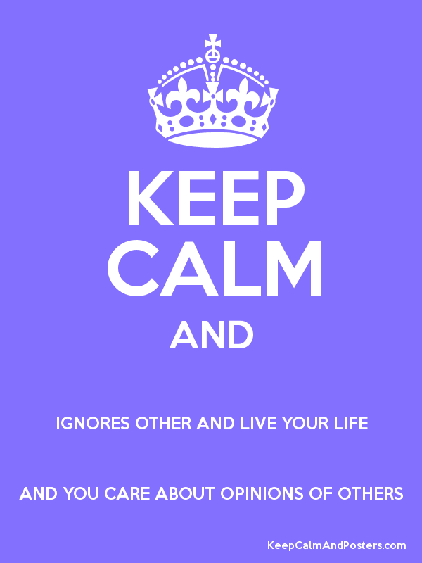 KEEP CALM AND IGNORES OTHER AND LIVE YOUR LIFE AND YOU CARE ABOUT