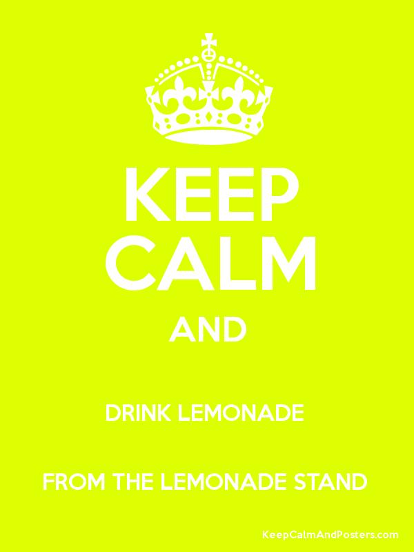 KEEP CALM AND DRINK LEMONADE FROM THE LEMONADE STAND - Keep Calm ...