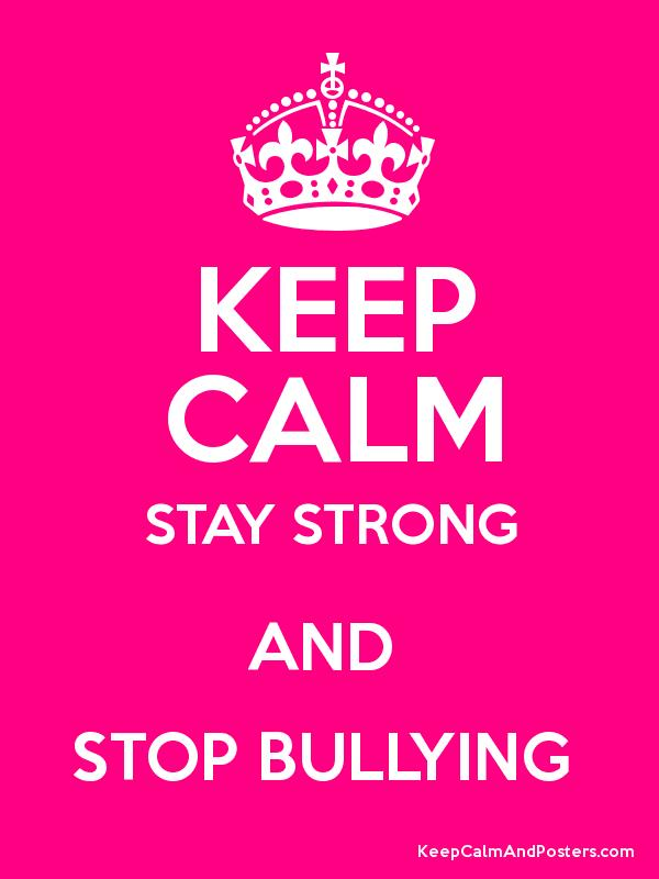 KEEP CALM STAY STRONG AND STOP BULLYING - Keep Calm and Posters ...