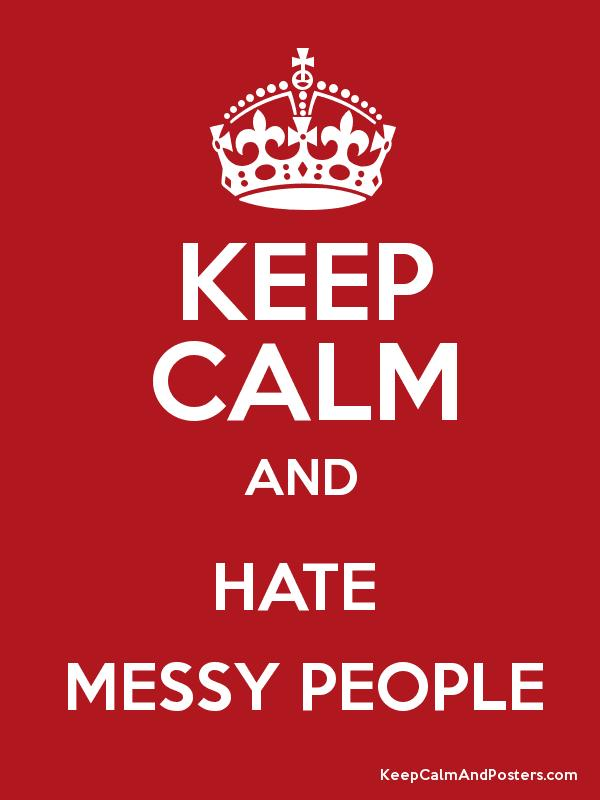 KEEP CALM AND HATE MESSY PEOPLE Poster