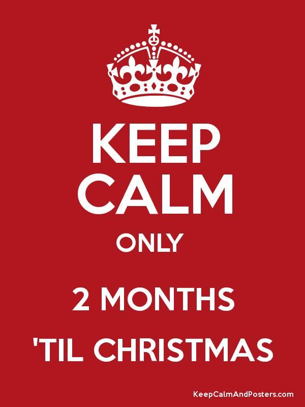 KEEP CALM ONLY 2 MONTHS 'TIL CHRISTMAS - Keep Calm and Posters ...