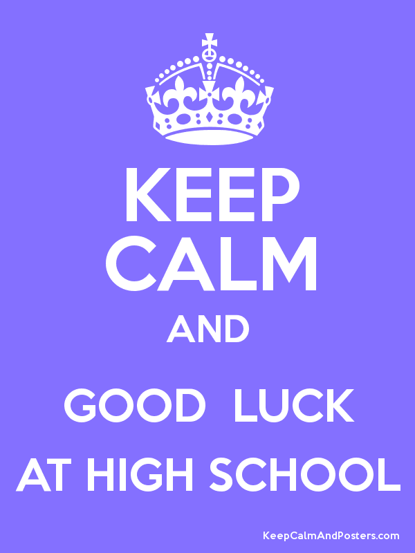 KEEP CALM AND GOOD LUCK AT HIGH SCHOOL - Keep Calm and Posters ...