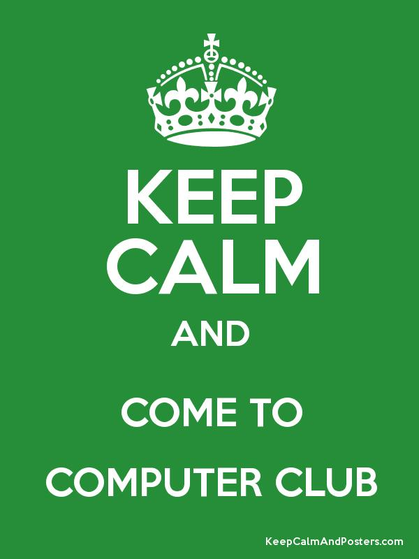 KEEP CALM AND COME TO COMPUTER CLUB - Keep Calm and Posters ...