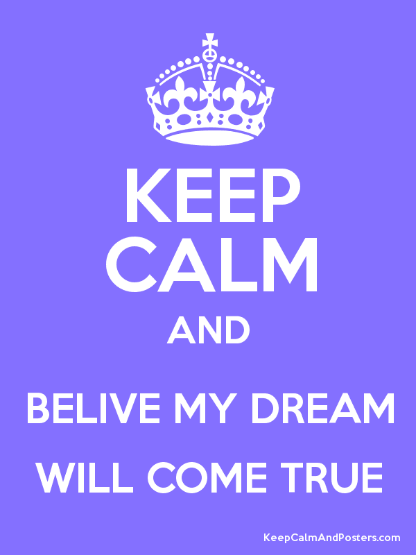 KEEP CALM AND BELIVE MY DREAM WILL COME TRUE Poster