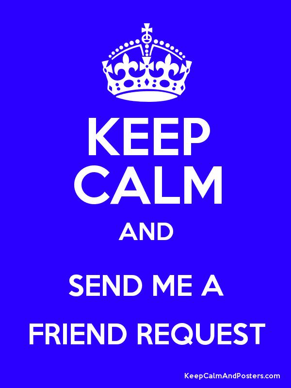 KEEP CALM AND SEND ME A FRIEND REQUEST Poster