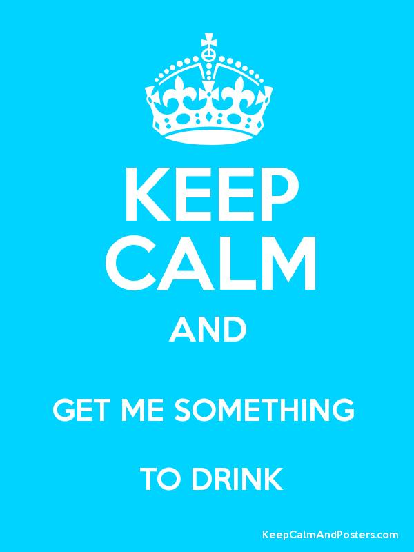 KEEP CALM AND GET ME SOMETHING   TO DRINK Poster