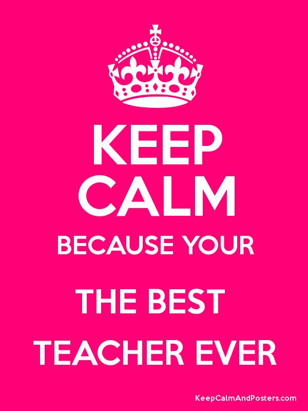 KEEP CALM BECAUSE YOUR THE BEST TEACHER EVER - Keep Calm and ...