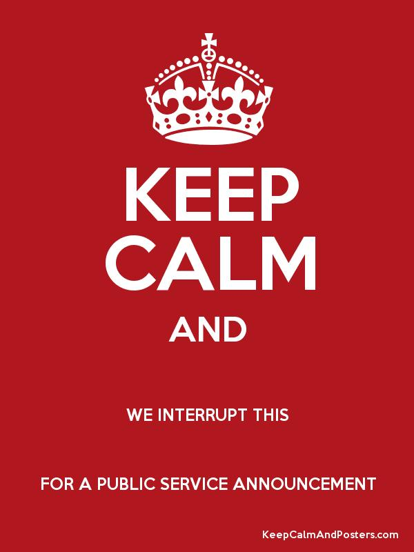 KEEP CALM AND WE INTERRUPT THIS FOR A PUBLIC SERVICE ANNOUNCEMENT ...