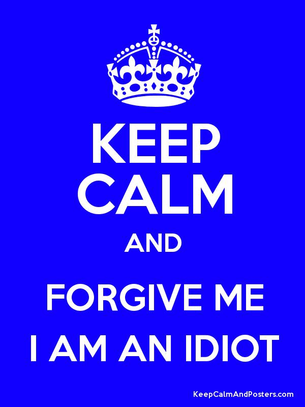 KEEP CALM AND FORGIVE ME I AM AN IDIOT - Keep Calm and Posters ...