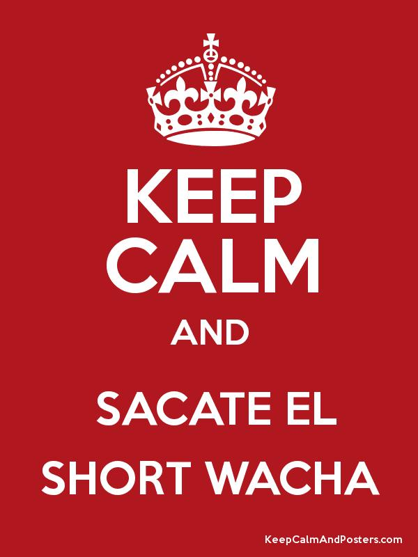 KEEP CALM AND  SACATE EL SHORT WACHA Poster