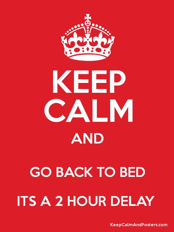 KEEP CALM AND GO BACK TO BED ITS A 2 HOUR DELAY Poster