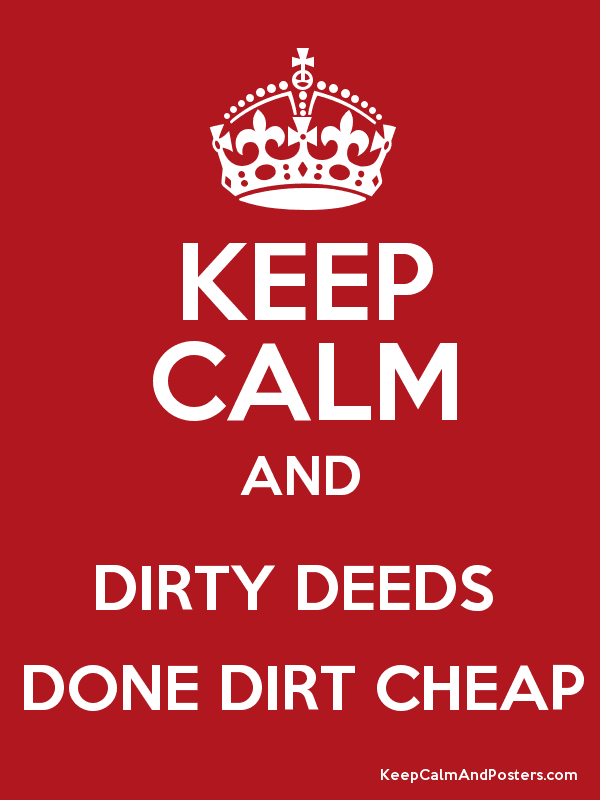 KEEP CALM AND DIRTY DEEDS DONE DIRT CHEAP - Keep Calm and Posters ...