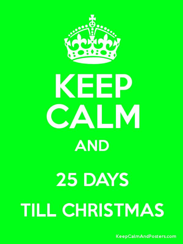 KEEP CALM AND 25 DAYS TILL CHRISTMAS - Keep Calm and Posters ...